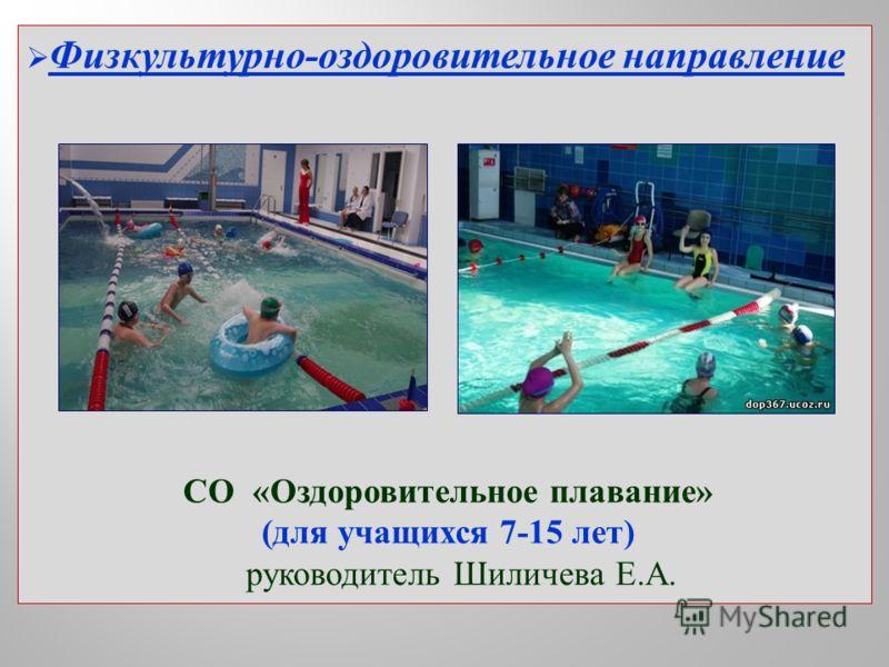Физкультурно-оздоровительное направление СО «Оздоровительное плавание» (для учащихся 7-15 лет) руководитель Шиличева Е.А.