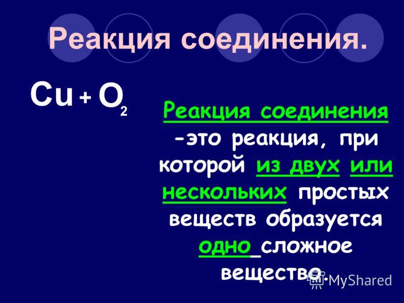 Реакция соединения. Cu O 2 + Реакция соединения -это реакция, при которой из двух или нескольких простых веществ образуется одно сложное вещество.