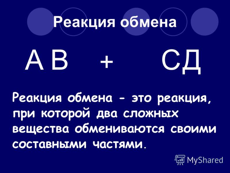 Реакция обмена AВ + СД Реакция обмена - это реакция, при которой два сложных вещества обмениваются своими составными частями.