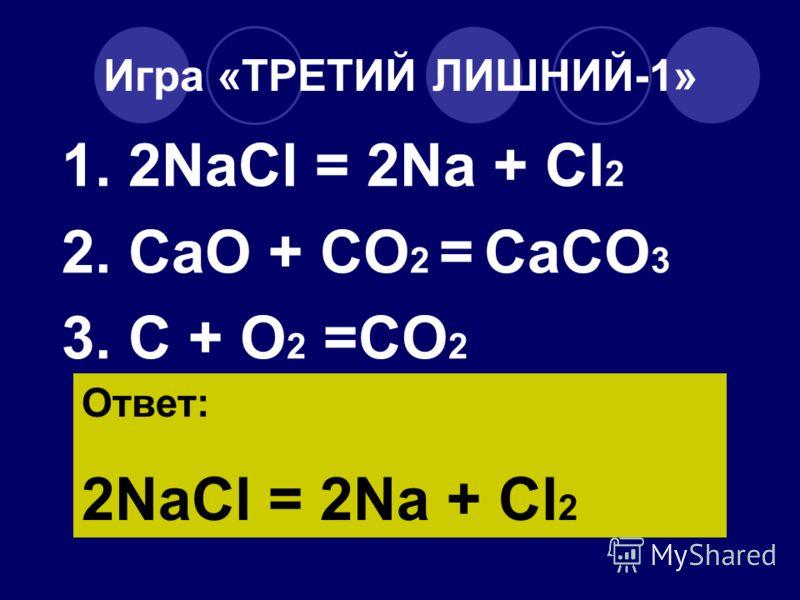 Игра «ТРЕТИЙ ЛИШНИЙ-1» 1. 2NaCl = 2Na + Cl 2 2. CaO + CO 2 = CaCO 3 3. C + O 2 =CO 2 Ответ: 2NaCl = 2Na + Cl 2