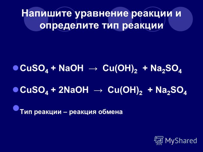 Напишите уравнение реакции и определите тип реакции CuSO 4 + NaOH Cu(OH) 2 + Na 2 SO 4 CuSO 4 + 2NaOH Cu(OH) 2 + Na 2 SO 4 Т ип реакции – реакция обмена