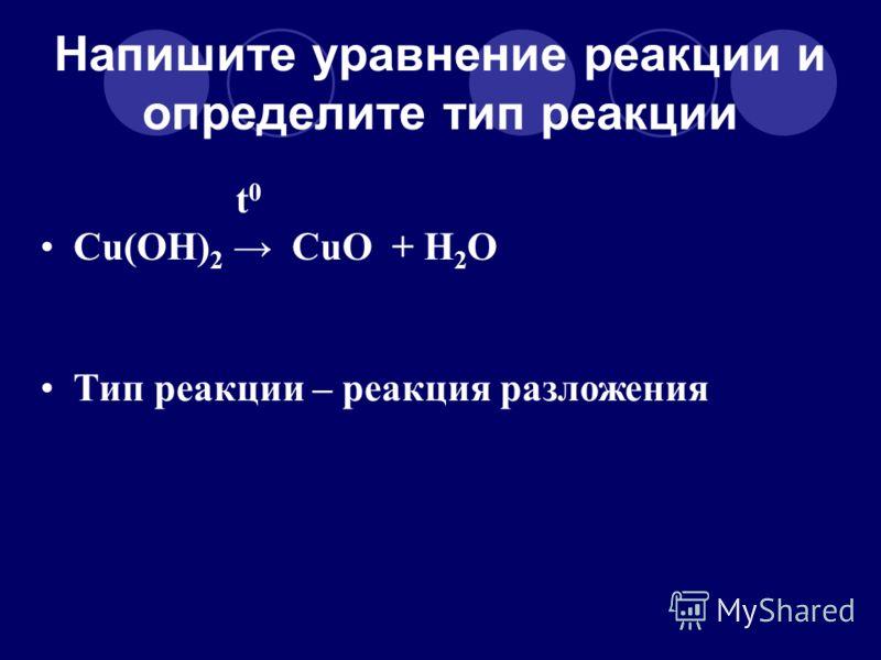 Напишите уравнение реакции и определите тип реакции t 0 Cu(OH) 2 CuO + H 2 O Тип реакции – реакция разложения