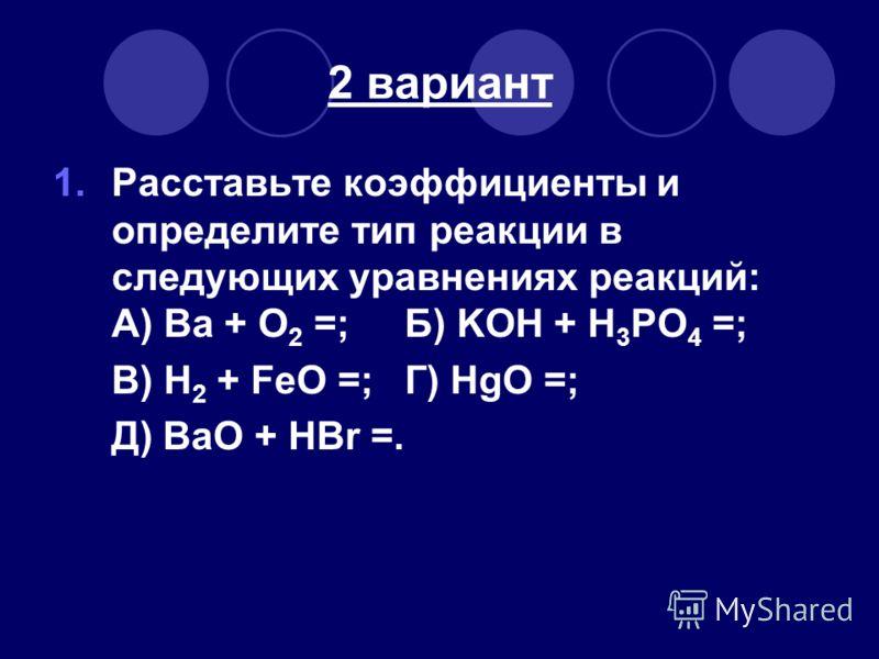 2 вариант 1.Расставьте коэффициенты и определите тип реакции в следующих уравнениях реакций: А) Ва + O 2 =; Б) KOH + H 3 PO 4 =; В) H 2 + FeO =; Г) HgO =; Д) BaO + HBr =.