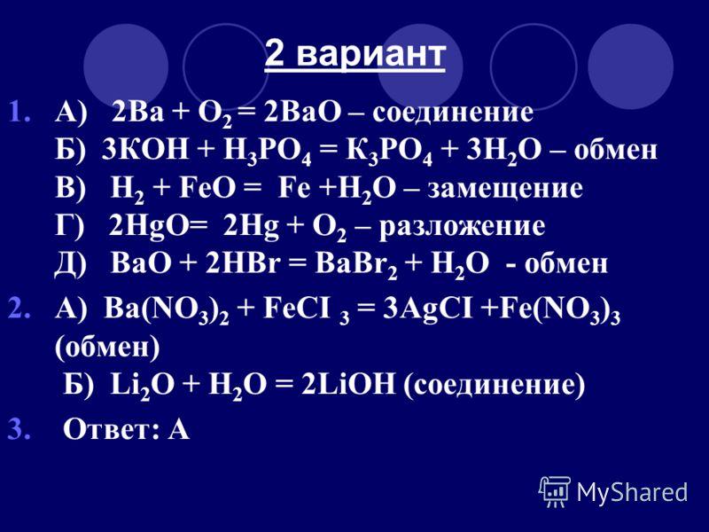 2 вариант 1.А) 2Ва + O 2 = 2ВаO – соединение Б) 3КOH + H 3 РО 4 = К 3 РO 4 + 3H 2 O – обмен В) H 2 + FeO = Fe +H 2 O – замещение Г) 2HgO= 2Hg + O 2 – разложение Д) ВаO + 2HВr = BaBr 2 + H 2 O - обмен 2.А) Ва(NO 3 ) 2 + FeCI 3 = 3AgCI +Fe(NO 3 ) 3 (об