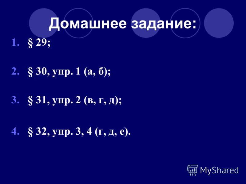Домашнее задание: 1.§ 29; 2.§ 30, упр. 1 (а, б); 3.§ 31, упр. 2 (в, г, д); 4.§ 32, упр. 3, 4 (г, д, е).