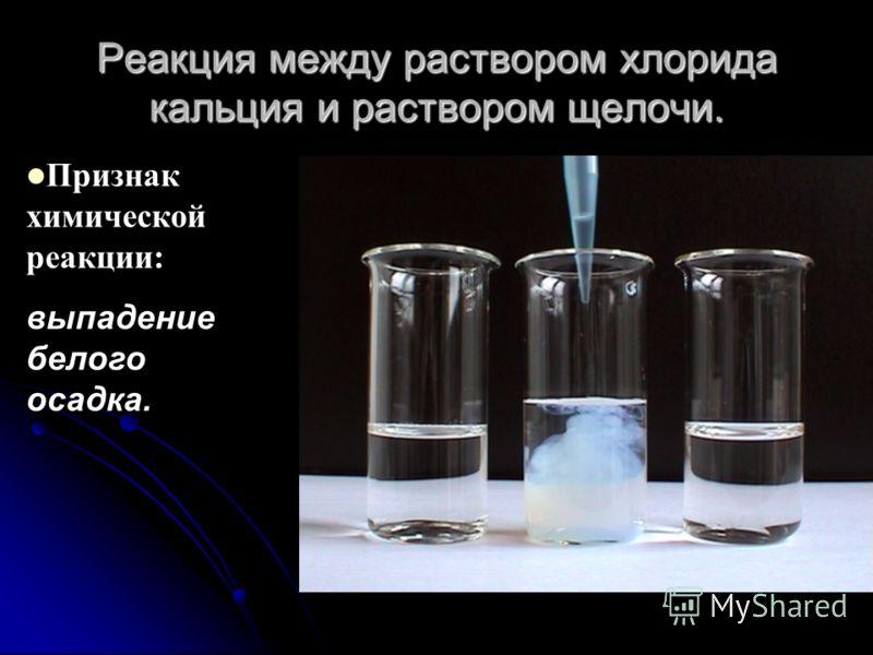 Реакция между раствором хлорида кальция и раствором щелочи. Признак химической реакции: выпадение белого осадка.