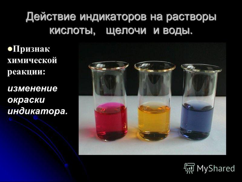 Действие индикаторов на растворы кислоты, щелочи и воды. Признак химической реакции: изменение окраски индикатора.