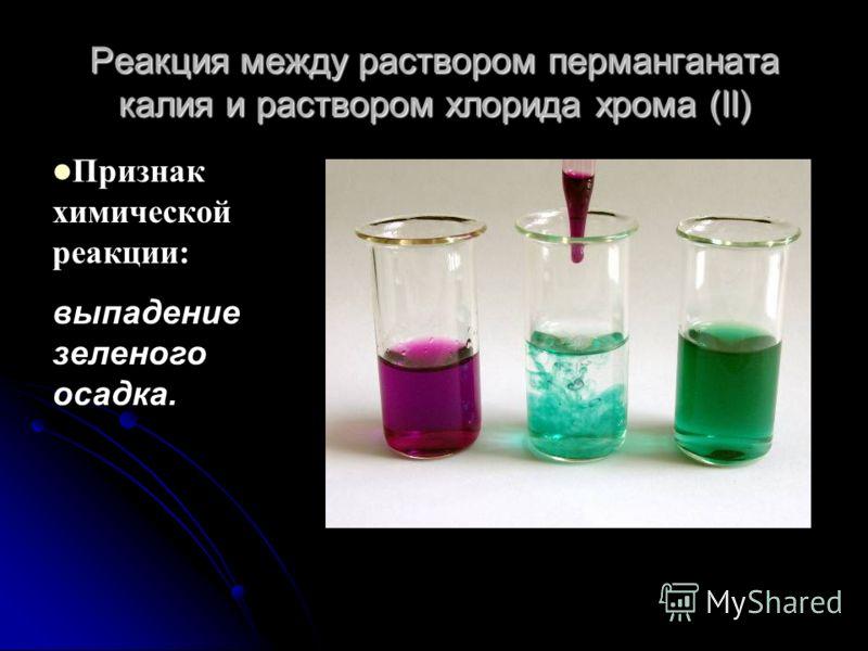 Реакция между раствором перманганата калия и раствором хлорида хрома (II) Признак химической реакции: выпадение зеленого осадка.