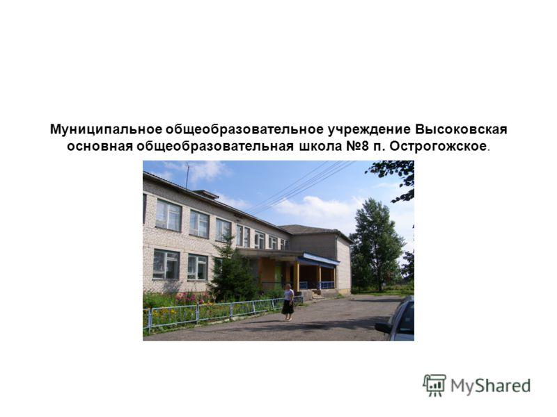 Муниципальное общеобразовательное учреждение Высоковская основная общеобразовательная школа 8 п. Острогожское.