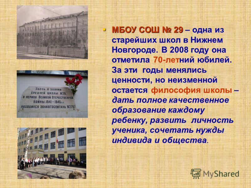 МБОУ СОШ 29 МБОУ СОШ 29 – одна из старейших школ в Нижнем Новгороде. В 2008 году она отметила 70-летний юбилей. За эти годы менялись ценности, но неизменной остается философия школы – дать полное качественное образование каждому ребенку, развить личн