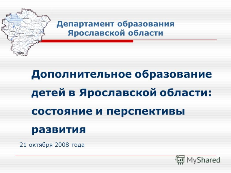 Дополнительное образование детей в Ярославской области: состояние и перспективы развития 21 октября 2008 года Департамент образования Ярославской области