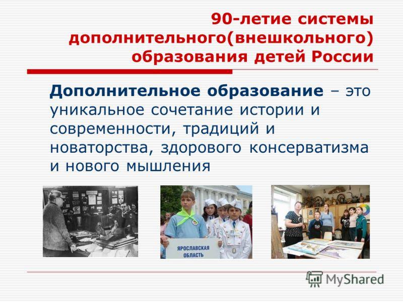90-летие системы дополнительного(внешкольного) образования детей России Дополнительное образование – это уникальное сочетание истории и современности, традиций и новаторства, здорового консерватизма и нового мышления