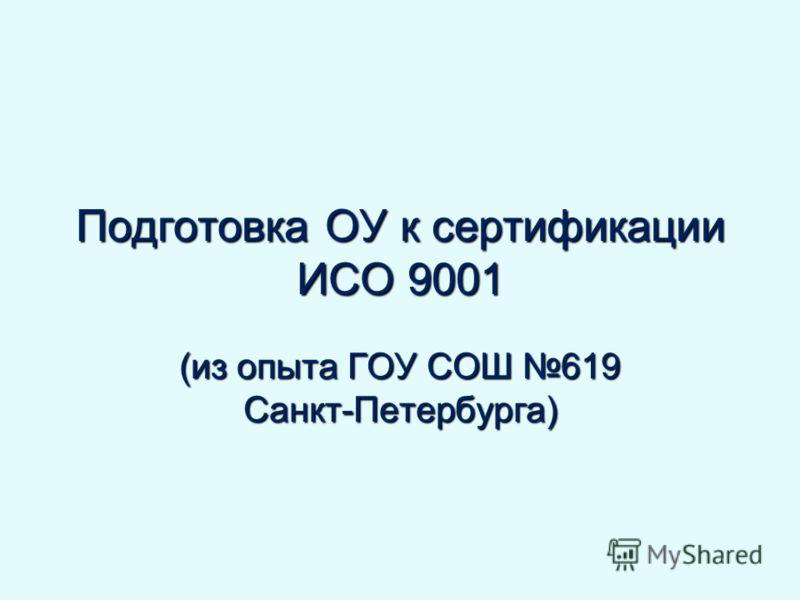 Подготовка ОУ к сертификации ИСО 9001 (из опыта ГОУ СОШ 619 Санкт-Петербурга)