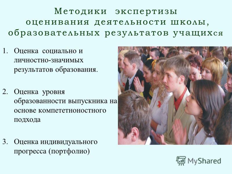 Методики экспертизы оценивания деятельности школы, образовательных результатов учащих ся 1.Оценка социально и личностно-значимых результатов образования. 2.Оценка уровня образованности выпускника на основе компететноностного подхода 3.Оценка индивиду