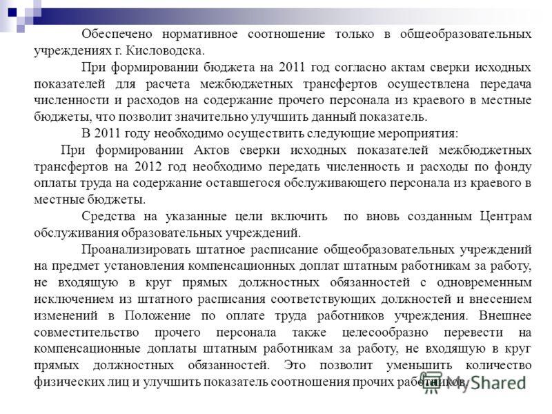 Обеспечено нормативное соотношение только в общеобразовательных учреждениях г. Кисловодска. При формировании бюджета на 2011 год согласно актам сверки исходных показателей для расчета межбюджетных трансфертов осуществлена передача численности и расхо
