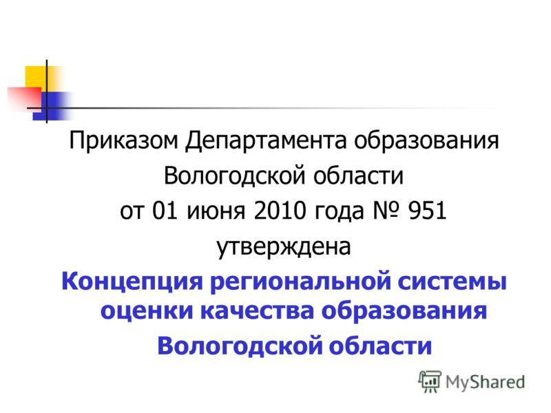 Приказом Департамента образования Вологодской области от 01 июня 2010 года 951 утверждена Концепция региональной системы оценки качества образования Вологодской области