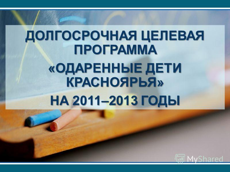 ДОЛГОСРОЧНАЯ ЦЕЛЕВАЯ ПРОГРАММА «ОДАРЕННЫЕ ДЕТИ КРАСНОЯРЬЯ» НА 2011–2013 ГОДЫ