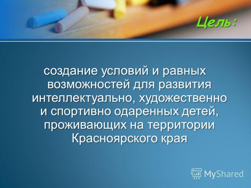 создание условий и равных возможностей для развития интеллектуально, художественно и спортивно одаренных детей, проживающих на территории Красноярского края Цель: