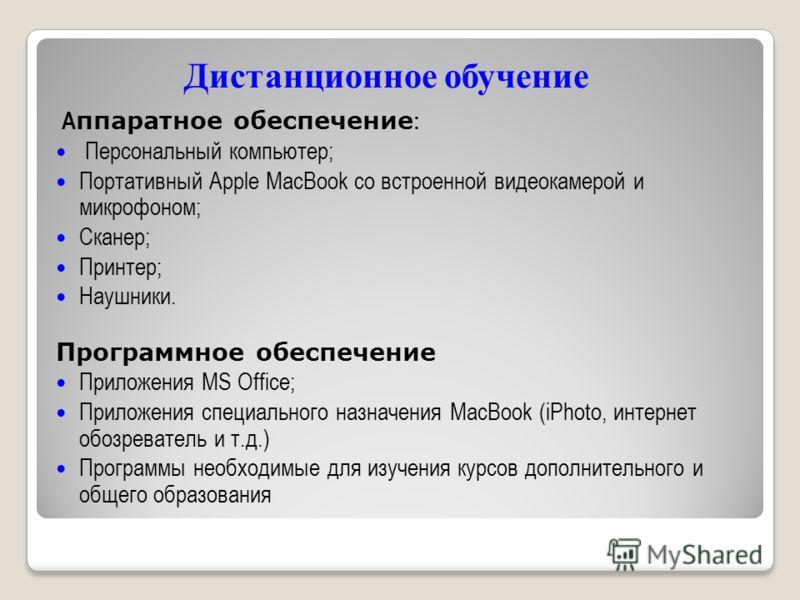Дистанционное обучение А ппаратное обеспечение : Персональный компьютер; Портативный Apple MacBook со встроенной видеокамерой и микрофоном; Сканер; Принтер; Наушники. Программное обеспечение Приложения MS Office; Приложения специального назначения Ma