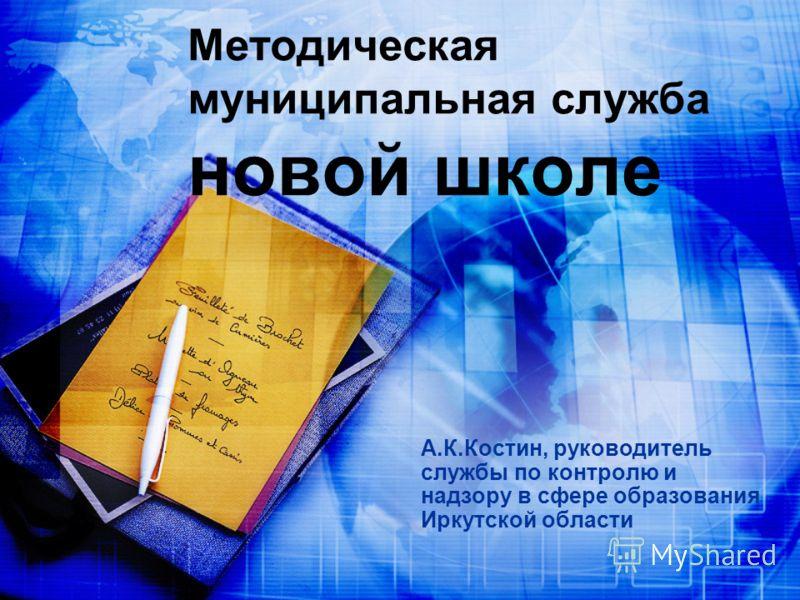 Методическая муниципальная служба новой школе А.К.Костин, руководитель службы по контролю и надзору в сфере образования Иркутской области