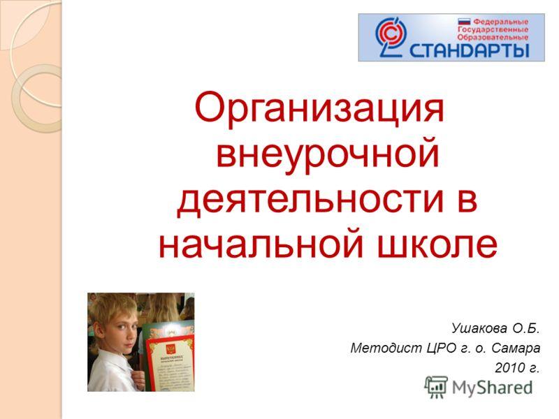 Организация внеурочной деятельности в начальной школе Ушакова О.Б. Методист ЦРО г. о. Самара 2010 г.