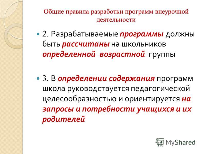 Общие правила разработки программ внеурочной деятельности 2. Разрабатываемые программы должны быть рассчитаны на школьников определенной возрастной группы 3. В определении содержания программ школа руководствуется педагогической целесообразностью и о