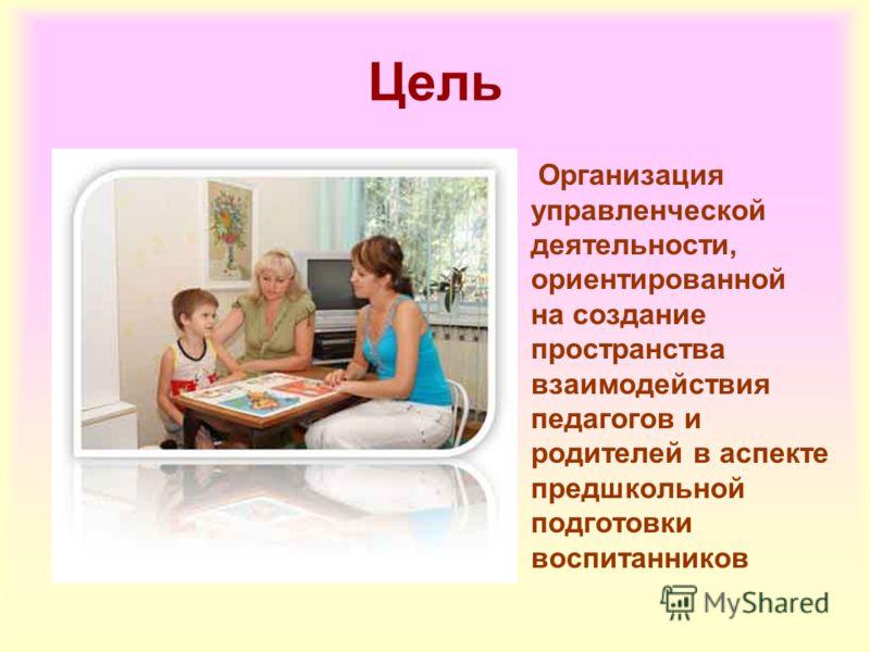 Цель Организация управленческой деятельности, ориентированной на создание пространства взаимодействия педагогов и родителей в аспекте предшкольной подготовки воспитанников