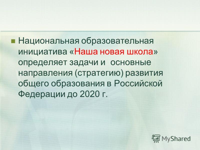 Национальная образовательная инициатива «Наша новая школа» определяет задачи и основные направления (стратегию) развития общего образования в Российской Федерации до 2020 г.