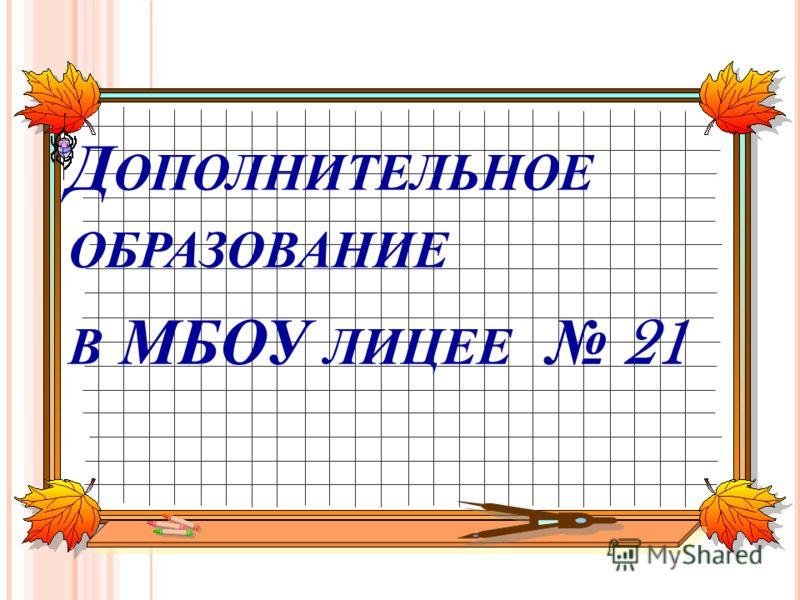 Д ОПОЛНИТЕЛЬНОЕ ОБРАЗОВАНИЕ В МБОУ ЛИЦЕЕ 21
