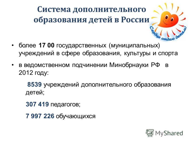 Система дополнительного образования детей в России более 17 00 государственных (муниципальных) учреждений в сфере образования, культуры и спорта в ведомственном подчинении Минобрнауки РФ в 2012 году: 8539 учреждений дополнительного образования детей;