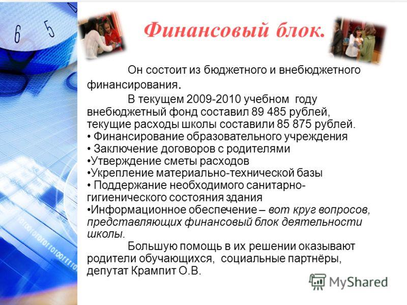 Финансовый блок. Он состоит из бюджетного и внебюджетного финансирования. В текущем 2009-2010 учебном году внебюджетный фонд составил 89 485 рублей, текущие расходы школы составили 85 875 рублей. Финансирование образовательного учреждения Заключение
