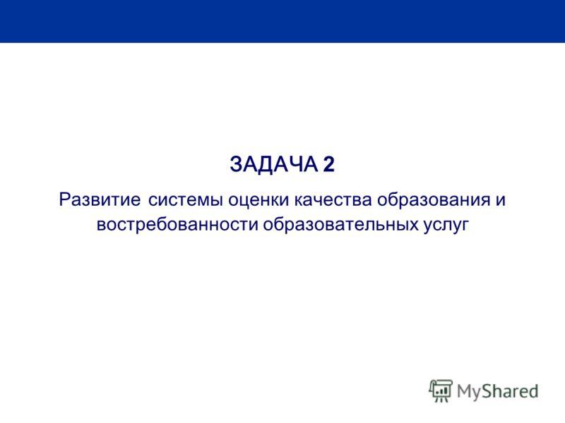 ЗАДАЧА 2 Развитие системы оценки качества образования и востребованности образовательных услуг