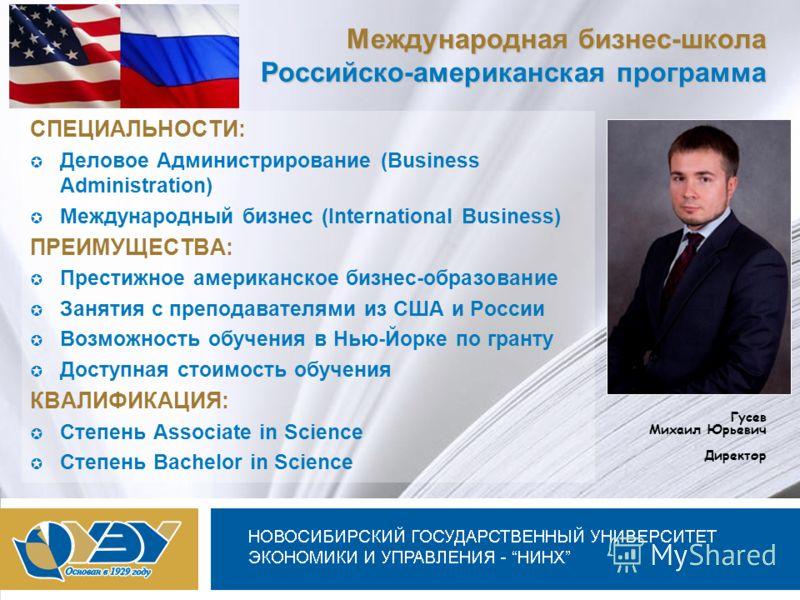 Новосибирский государственный университет экономики и управления Международная бизнес-школа Российско-американская программа СПЕЦИАЛЬНОСТИ: Деловое Администрирование (Business Administration) Международный бизнес (International Business) ПРЕИМУЩЕСТВА