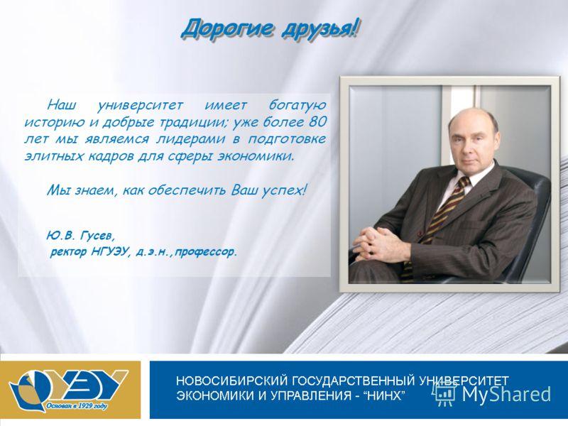 Новосибирский государственный университет экономики и управления Дорогие друзья! Наш университет имеет богатую историю и добрые традиции; уже более 80 лет мы являемся лидерами в подготовке элитных кадров для сферы экономики. Мы знаем, как обеспечить