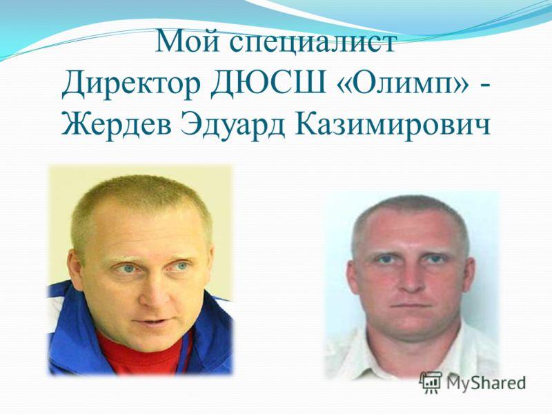 Мой специалист Директор ДЮСШ «Олимп» - Жердев Эдуард Казимирович