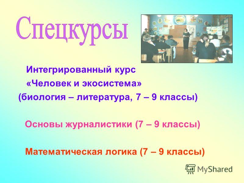 Интегрированный курс «Человек и экосистема» (биология – литература, 7 – 9 классы) Основы журналистики (7 – 9 классы) Математическая логика (7 – 9 классы)