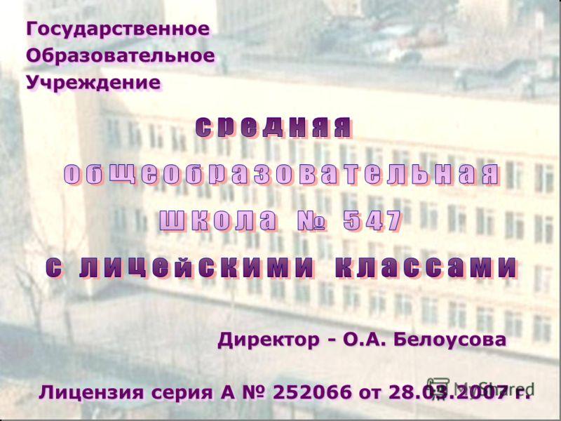 Государственное Образовательное Учреждение Директор - О.А. Белоусова Лицензия серия А 252066 от 28.03.2007 г.