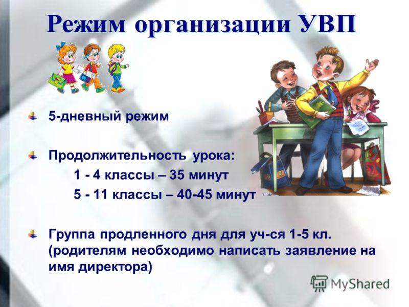 5-дневный режим Продолжительность урока: 1 - 4 классы – 35 минут 5 - 11 классы – 40-45 минут Группа продленного дня для уч-ся 1-5 кл. (родителям необходимо написать заявление на имя директора)