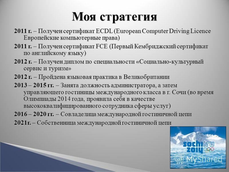 Моя стратегия 2011 г. Получен сертификат ECDL (European Computer Driving Licence Европейские компьютерные права) 2011 г. – Получен сертификат ECDL (European Computer Driving Licence Европейские компьютерные права) 2011 г. Получен сертификат FCE (Перв