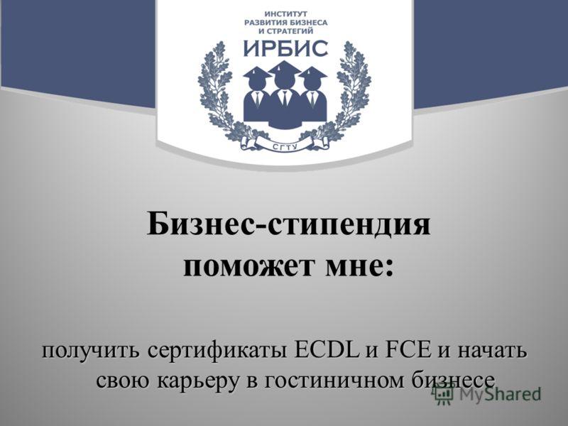 Бизнес-стипендия поможет мне: получить сертификаты ECDL и FCE и начать свою карьеру в гостиничном бизнесе