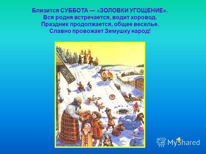 Близится СУББОТА «ЗОЛОВКИ УГОЩЕНИЕ». Вся родня встречается, водит хоровод. Праздник продолжается, общее веселье. Славно провожает Зимушку народ!