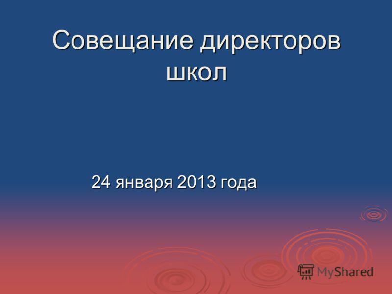 Совещание директоров школ 24 января 2013 года 24 января 2013 года