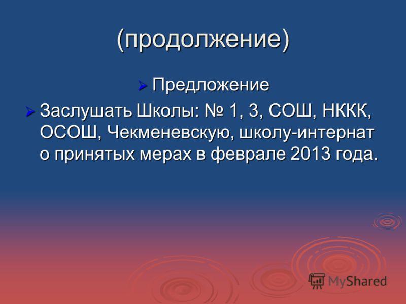 (продолжение) Предложение Предложение Заслушать Школы: 1, 3, СОШ, НККК, ОСОШ, Чекменевскую, школу-интернат о принятых мерах в феврале 2013 года. Заслушать Школы: 1, 3, СОШ, НККК, ОСОШ, Чекменевскую, школу-интернат о принятых мерах в феврале 2013 года