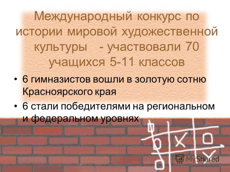 Международный конкурс по истории мировой художественной культуры - участвовали 70 учащихся 5-11 классов 6 гимназистов вошли в золотую сотню Красноярского края 6 стали победителями на региональном и федеральном уровнях