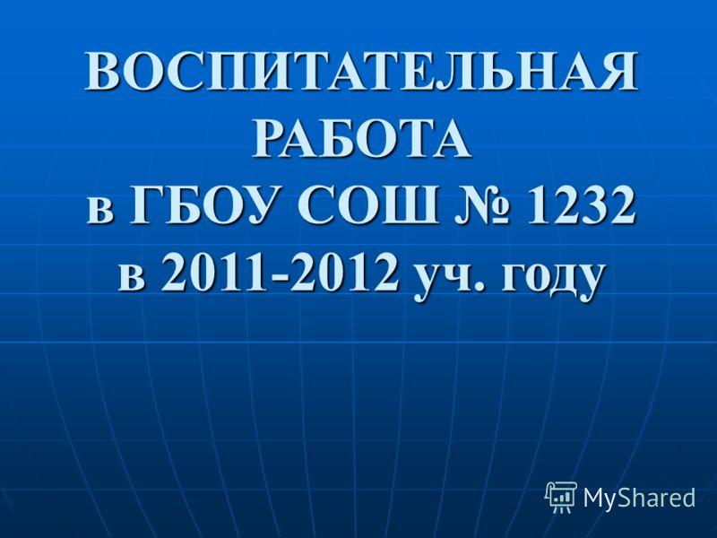 ВОСПИТАТЕЛЬНАЯ РАБОТА в ГБОУ СОШ 1232 в 2011-2012 уч. году