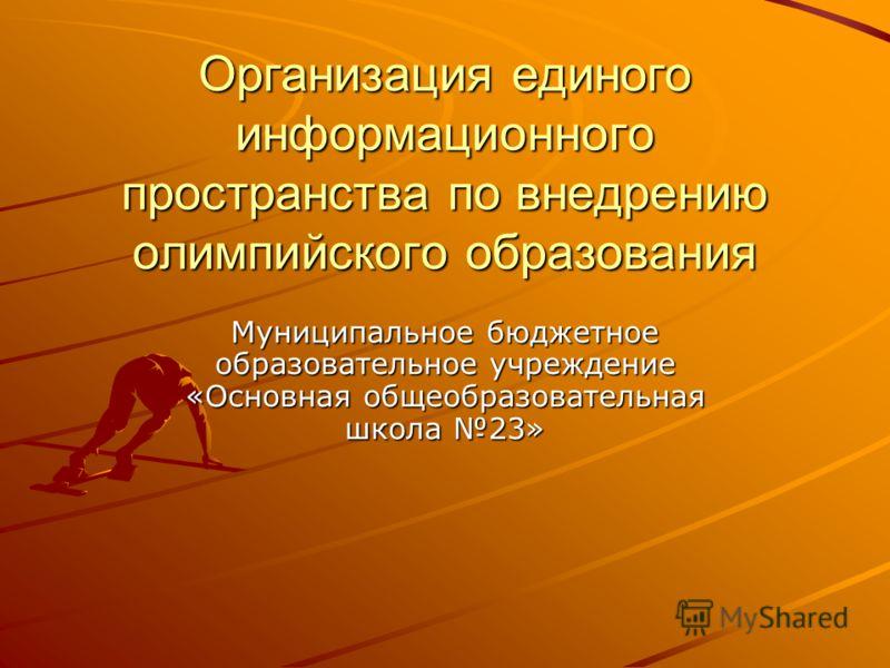Организация единого информационного пространства по внедрению олимпийского образования Муниципальное бюджетное образовательное учреждение «Основная общеобразовательная школа 23»