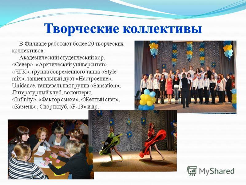 В Филиале работают более 20 творческих коллективов: Академический студенческий хор, «Север», «Арктический университет», «ЧГК», группа современного танца «Style mix», танцевальный дуэт «Настроение», Unidance, танцевальная группа «Sansation», Литератур