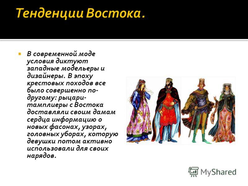 В современной моде условия диктуют западные модельеры и дизайнеры. В эпоху крестовых походов все было совершенно по- другому: рыцари- тамплиеры с Востока доставляли своим дамам сердца информацию о новых фасонах, узорах, головных уборах, которую девуш