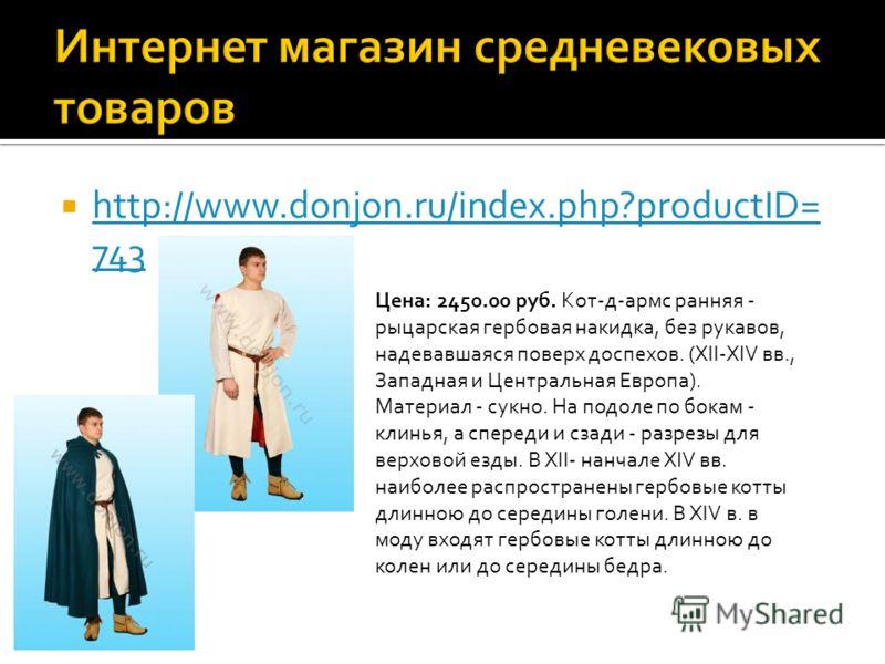 http://www.donjon.ru/index.php?productID= 743 http://www.donjon.ru/index.php?productID= 743 Цена: 2450.00 руб. Кот-д-армс ранняя - рыцарская гербовая накидка, без рукавов, надевавшаяся поверх доспехов. (XII-XIV вв., Западная и Центральная Европа). Ма