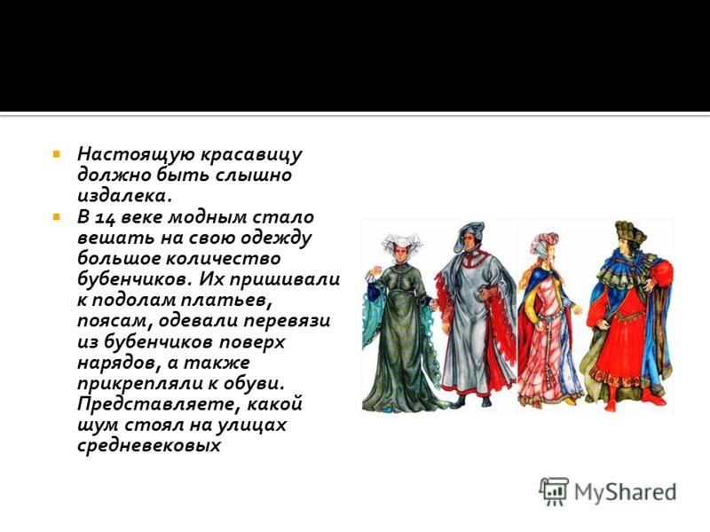 Настоящую красавицу должно быть слышно издалека. В 14 веке модным стало вешать на свою одежду большое количество бубенчиков. Их пришивали к подолам платьев, поясам, одевали перевязи из бубенчиков поверх нарядов, а также прикрепляли к обуви. Представл